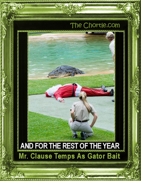 And for the rest of the year, Mr. Clause temps as gator bait